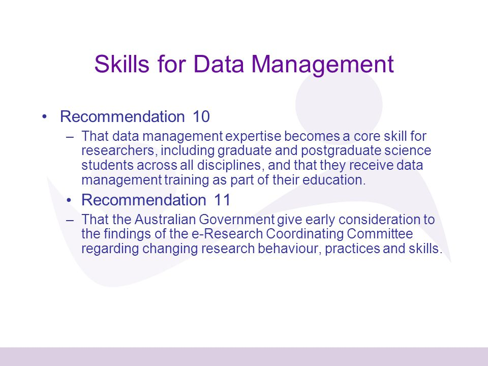 Skills for Data Management Recommendation 10 –That data management expertise becomes a core skill for researchers, including graduate and postgraduate science students across all disciplines, and that they receive data management training as part of their education.