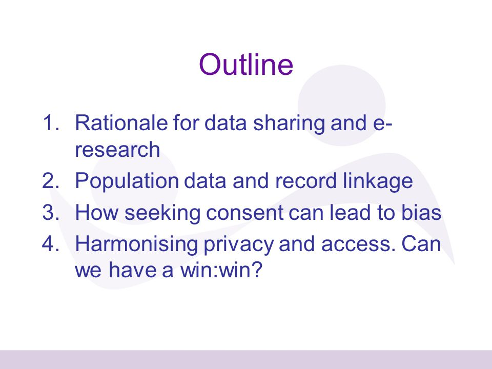 Outline 1.Rationale for data sharing and e- research 2.Population data and record linkage 3.How seeking consent can lead to bias 4.Harmonising privacy and access.