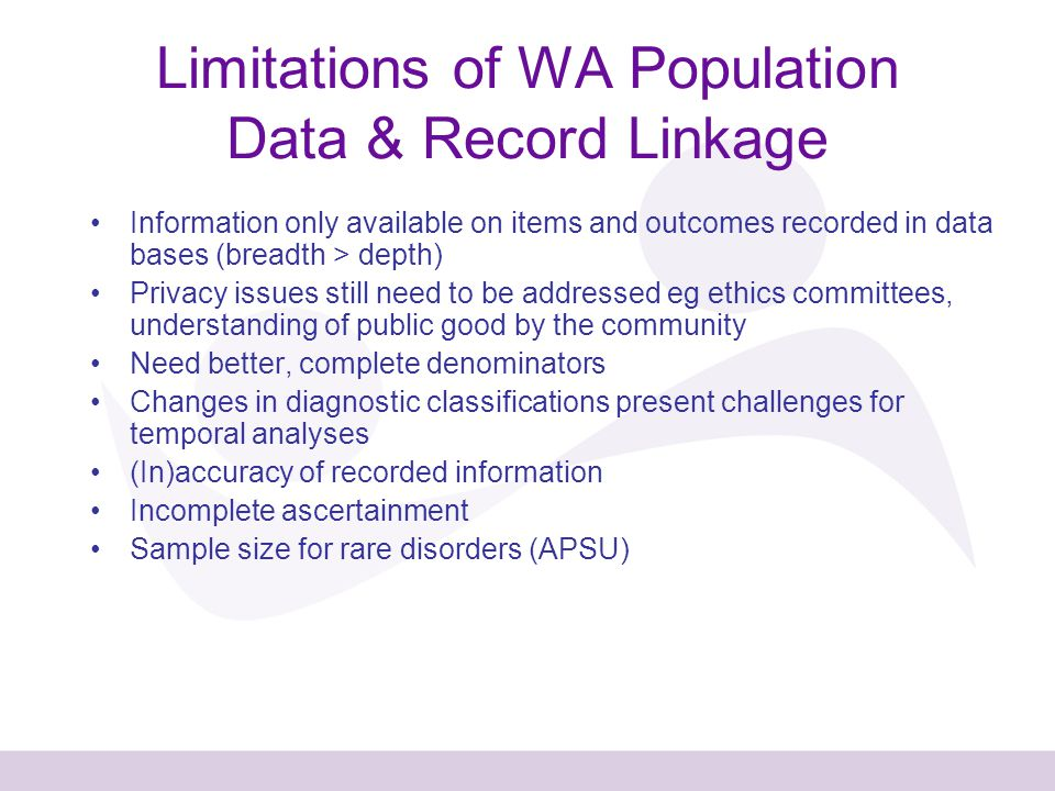 Limitations of WA Population Data & Record Linkage Information only available on items and outcomes recorded in data bases (breadth > depth) Privacy issues still need to be addressed eg ethics committees, understanding of public good by the community Need better, complete denominators Changes in diagnostic classifications present challenges for temporal analyses (In)accuracy of recorded information Incomplete ascertainment Sample size for rare disorders (APSU)