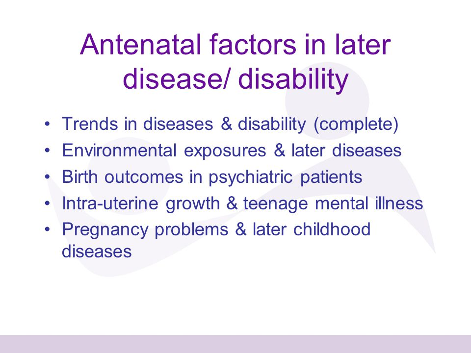 Antenatal factors in later disease/ disability Trends in diseases & disability (complete) Environmental exposures & later diseases Birth outcomes in psychiatric patients Intra-uterine growth & teenage mental illness Pregnancy problems & later childhood diseases