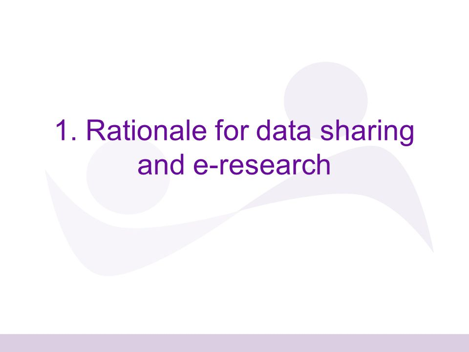 1. Rationale for data sharing and e-research