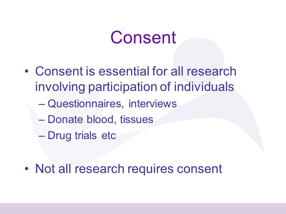 Consent Consent is essential for all research involving participation of individuals –Questionnaires, interviews –Donate blood, tissues –Drug trials etc Not all research requires consent