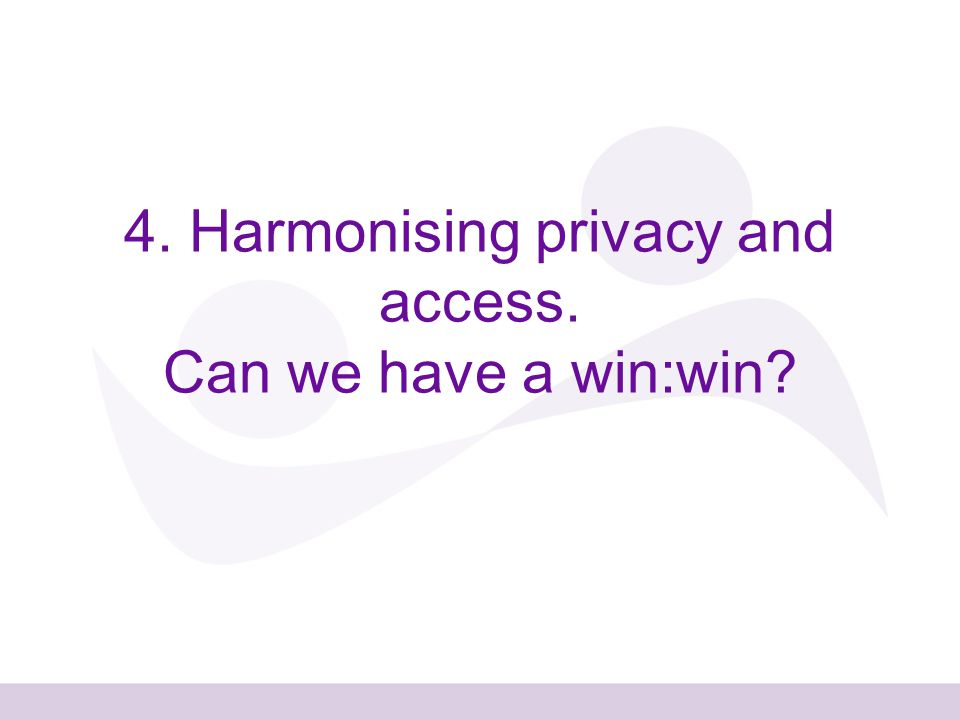 4. Harmonising privacy and access. Can we have a win:win
