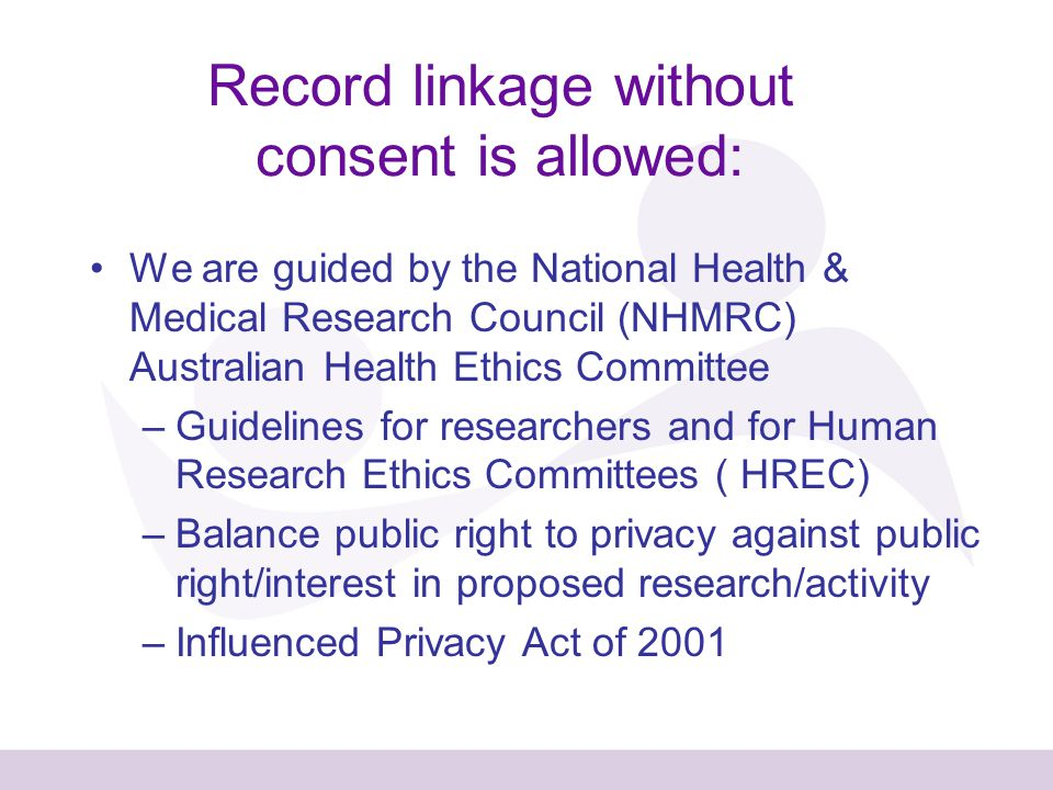 Record linkage without consent is allowed: We are guided by the National Health & Medical Research Council (NHMRC) Australian Health Ethics Committee –Guidelines for researchers and for Human Research Ethics Committees ( HREC) –Balance public right to privacy against public right/interest in proposed research/activity –Influenced Privacy Act of 2001
