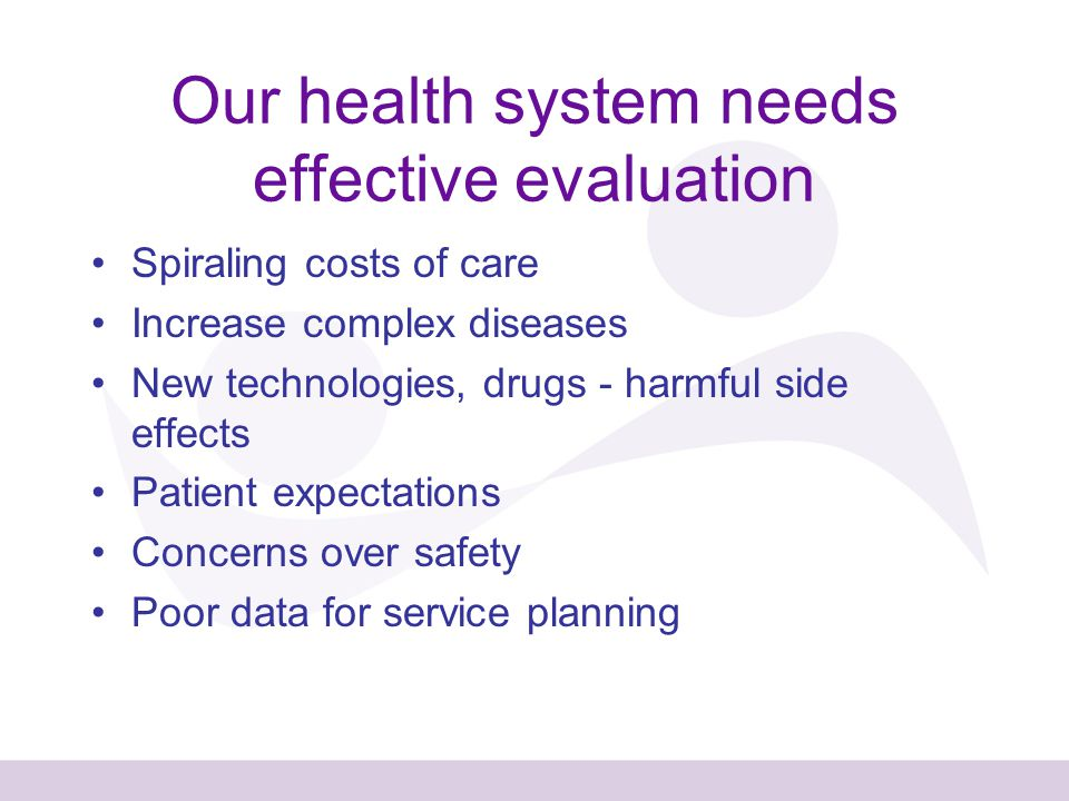 Our health system needs effective evaluation Spiraling costs of care Increase complex diseases New technologies, drugs - harmful side effects Patient expectations Concerns over safety Poor data for service planning