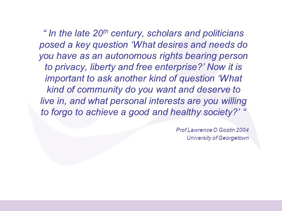 In the late 20 th century, scholars and politicians posed a key question 'What desires and needs do you have as an autonomous rights bearing person to privacy, liberty and free enterprise ' Now it is important to ask another kind of question 'What kind of community do you want and deserve to live in, and what personal interests are you willing to forgo to achieve a good and healthy society ' Prof Lawrence O Gostin 2004 University of Georgetown