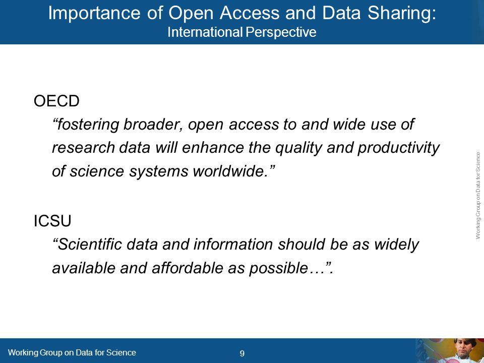9 Working Group on Data for Science OECD fostering broader, open access to and wide use of research data will enhance the quality and productivity of science systems worldwide. ICSU Scientific data and information should be as widely available and affordable as possible… .