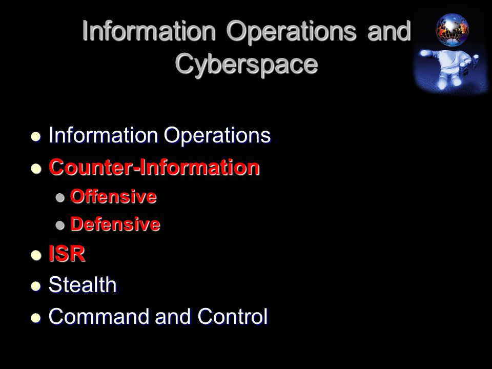 Information Operations and Cyberspace Information Operations Information Operations Counter-Information Counter-Information Offensive Offensive Defensive Defensive ISR ISR Stealth Stealth Command and Control Command and Control