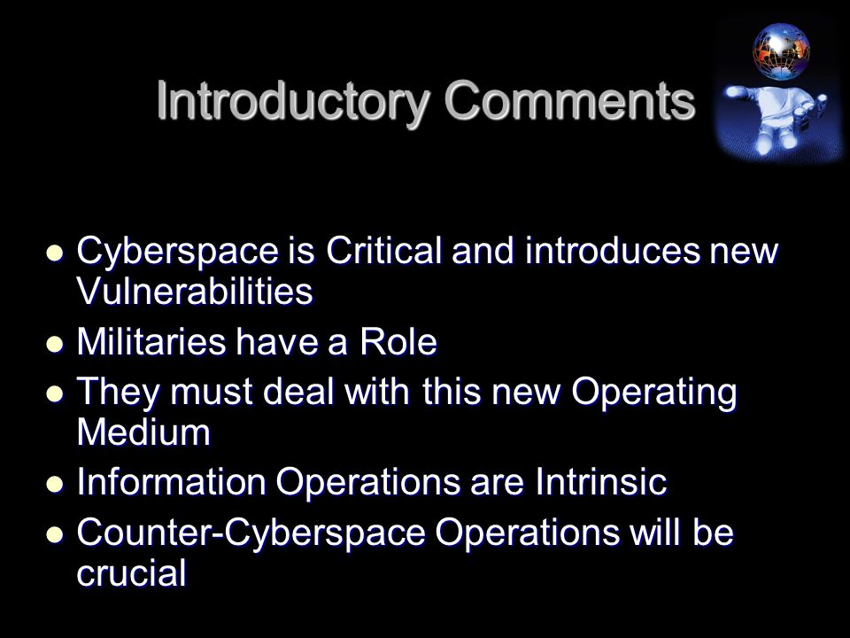 Introductory Comments Cyberspace is Critical and introduces new Vulnerabilities Cyberspace is Critical and introduces new Vulnerabilities Militaries have a Role Militaries have a Role They must deal with this new Operating Medium They must deal with this new Operating Medium Information Operations are Intrinsic Information Operations are Intrinsic Counter-Cyberspace Operations will be crucial Counter-Cyberspace Operations will be crucial