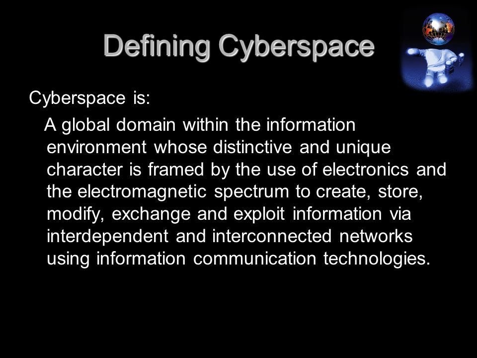 Defining Cyberspace Cyberspace is: A global domain within the information environment whose distinctive and unique character is framed by the use of electronics and the electromagnetic spectrum to create, store, modify, exchange and exploit information via interdependent and interconnected networks using information communication technologies.