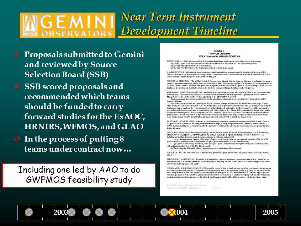 Near Term Instrument Development Timeline  Proposals submitted to Gemini and reviewed by Source Selection Board (SSB)  SSB scored proposals and recommended which teams should be funded to carry forward studies for the ExAOC, HRNIRS, WFMOS, and GLAO  In the process of putting 8 teams under contract now… 200420032005 Including one led by AAO to do GWFMOS feasibility study