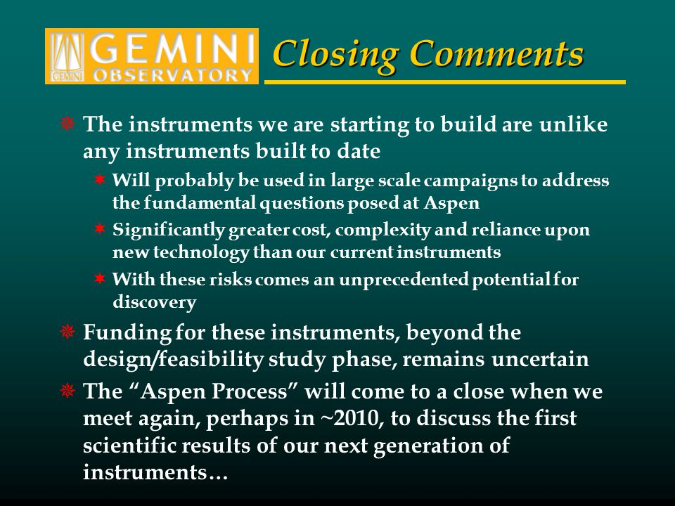 Closing Comments  The instruments we are starting to build are unlike any instruments built to date  Will probably be used in large scale campaigns to address the fundamental questions posed at Aspen  Significantly greater cost, complexity and reliance upon new technology than our current instruments  With these risks comes an unprecedented potential for discovery  Funding for these instruments, beyond the design/feasibility study phase, remains uncertain  The Aspen Process will come to a close when we meet again, perhaps in ~2010, to discuss the first scientific results of our next generation of instruments…