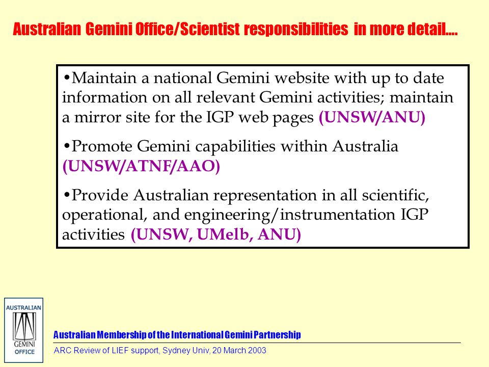 Australian Membership of the International Gemini Partnership ARC Review of LIEF support, Sydney Univ, 20 March 2003 Maintain a national Gemini website with up to date information on all relevant Gemini activities; maintain a mirror site for the IGP web pages (UNSW/ANU) Promote Gemini capabilities within Australia (UNSW/ATNF/AAO) Provide Australian representation in all scientific, operational, and engineering/instrumentation IGP activities (UNSW, UMelb, ANU) Australian Gemini Office/Scientist responsibilities in more detail….