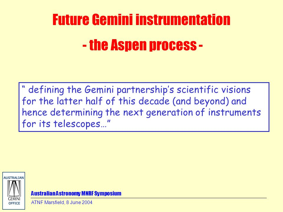 ATNF Marsfield, 8 June 2004 Future Gemini instrumentation - the Aspen process - defining the Gemini partnership's scientific visions for the latter half of this decade (and beyond) and hence determining the next generation of instruments for its telescopes…