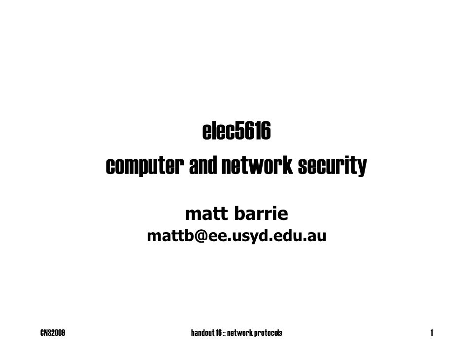 CNS2009handout 16 :: network protocols1 elec5616 computer and network security matt barrie mattb@ee.usyd.edu.au