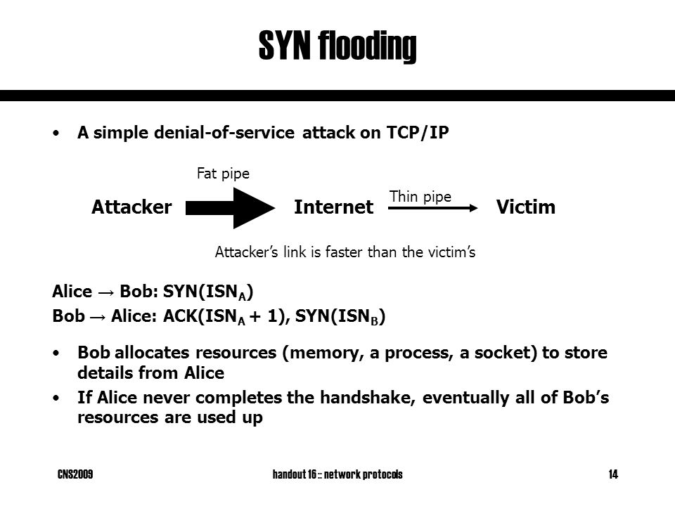 CNS2009handout 16 :: network protocols14 SYN flooding A simple denial-of-service attack on TCP/IP Alice → Bob: SYN(ISN A ) Bob → Alice: ACK(ISN A + 1), SYN(ISN B ) Bob allocates resources (memory, a process, a socket) to store details from Alice If Alice never completes the handshake, eventually all of Bob's resources are used up AttackerInternetVictim Fat pipe Thin pipe Attacker's link is faster than the victim's