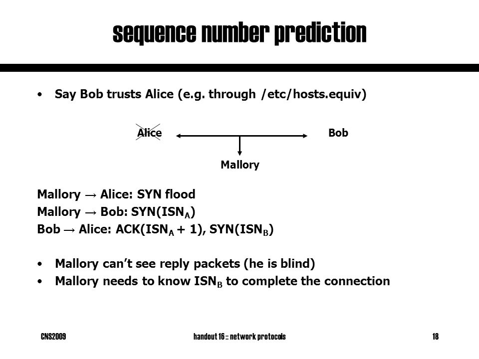 CNS2009handout 16 :: network protocols18 sequence number prediction BobAlice Say Bob trusts Alice (e.g. through /etc/hosts.equiv) Mallory → Alice: SYN