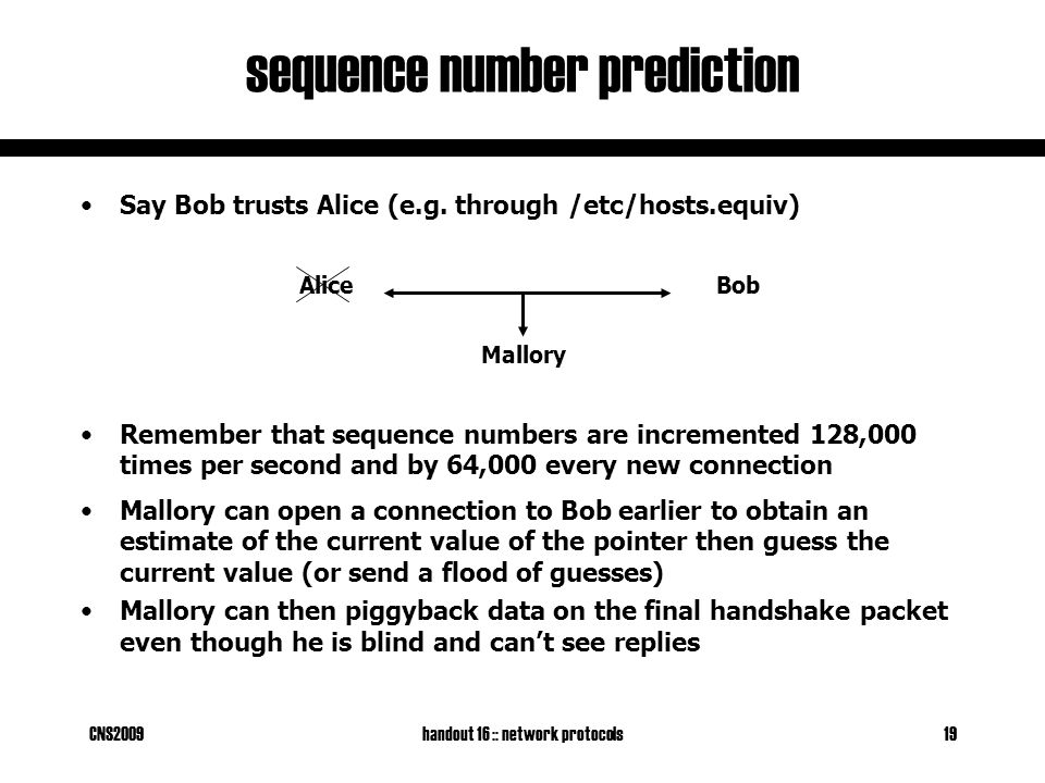 CNS2009handout 16 :: network protocols19 sequence number prediction BobAlice Say Bob trusts Alice (e.g. through /etc/hosts.equiv) Remember that sequen