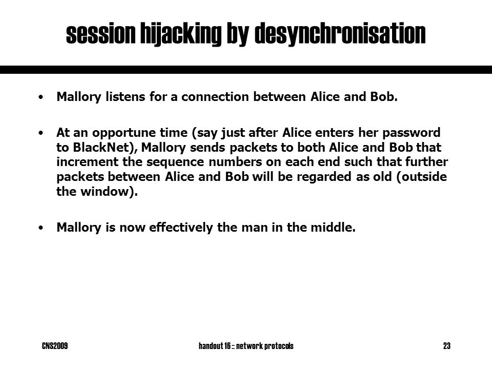 CNS2009handout 16 :: network protocols23 session hijacking by desynchronisation Mallory listens for a connection between Alice and Bob.