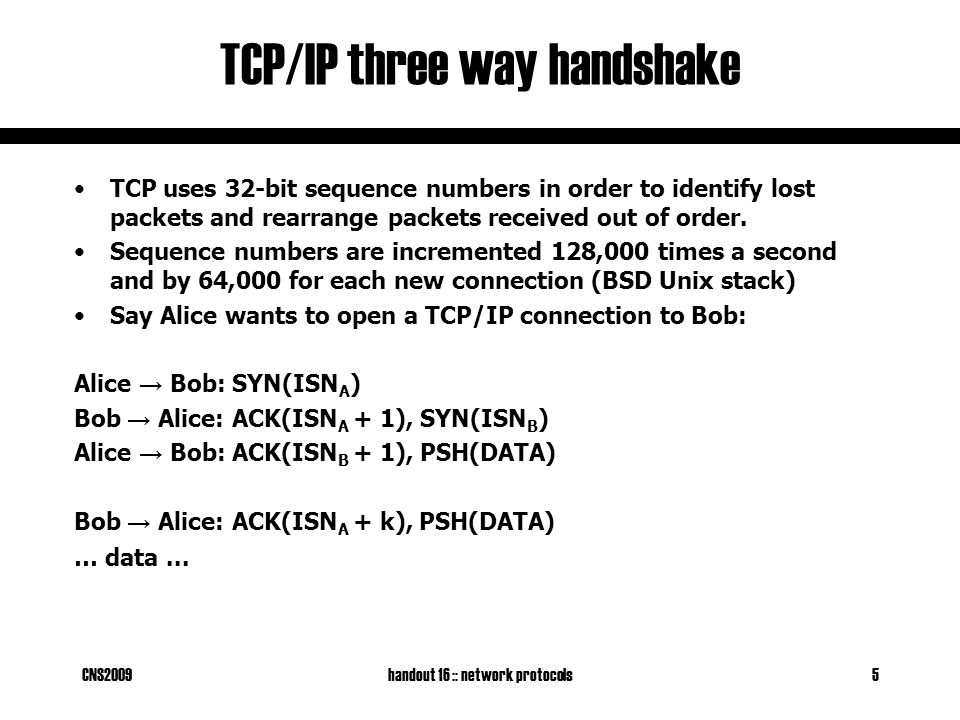 CNS2009handout 16 :: network protocols5 TCP/IP three way handshake TCP uses 32-bit sequence numbers in order to identify lost packets and rearrange packets received out of order.