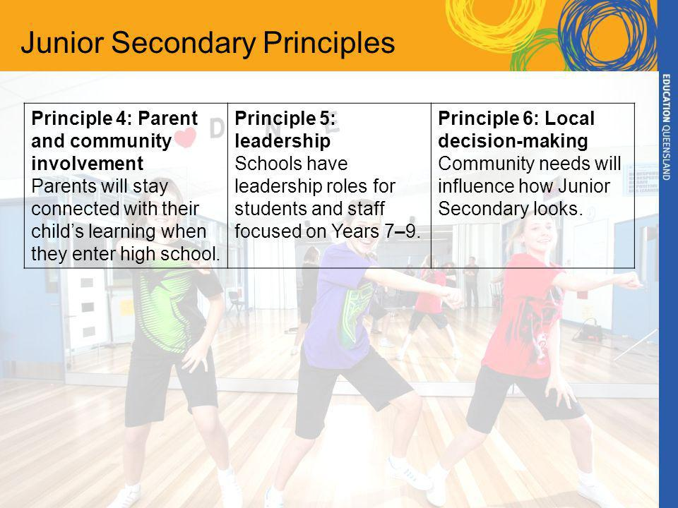 Junior Secondary Principles Principle 4: Parent and community involvement Parents will stay connected with their child's learning when they enter high school.