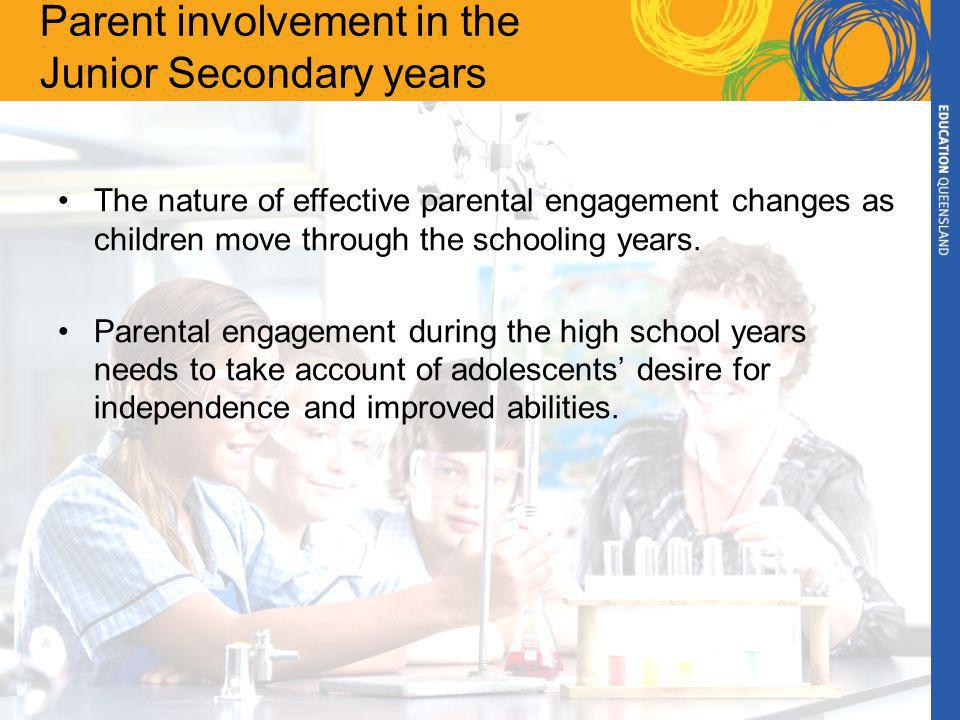 Parent involvement in the Junior Secondary years The nature of effective parental engagement changes as children move through the schooling years.