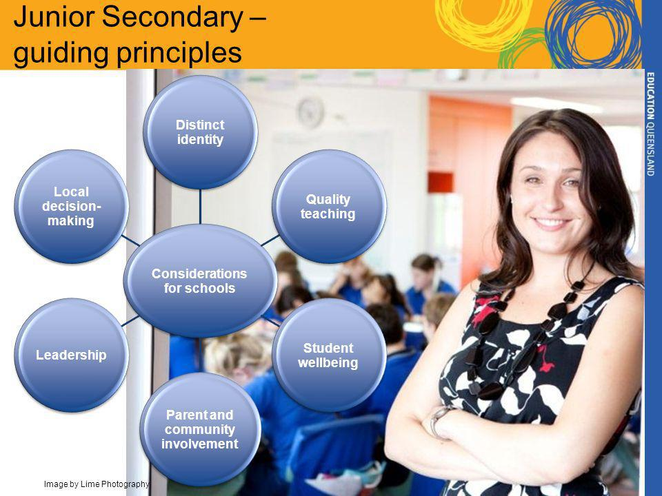 Junior Secondary – guiding principles Considerations for schools Distinct identity Quality teaching Student wellbeing Parent and community involvement Leadership Local decision- making Image by Lime Photography