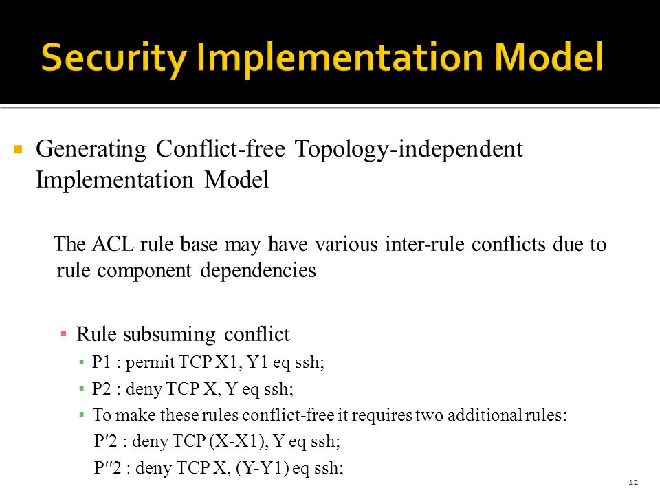  Generating Conflict-free Topology-independent Implementation Model The ACL rule base may have various inter-rule conflicts due to rule component dependencies ▪ Rule subsuming conflict ▪ P1 : permit TCP X1, Y1 eq ssh; ▪ P2 : deny TCP X, Y eq ssh; ▪ To make these rules conflict-free it requires two additional rules: P′2 : deny TCP (X-X1), Y eq ssh; P′′2 : deny TCP X, (Y-Y1) eq ssh; 12