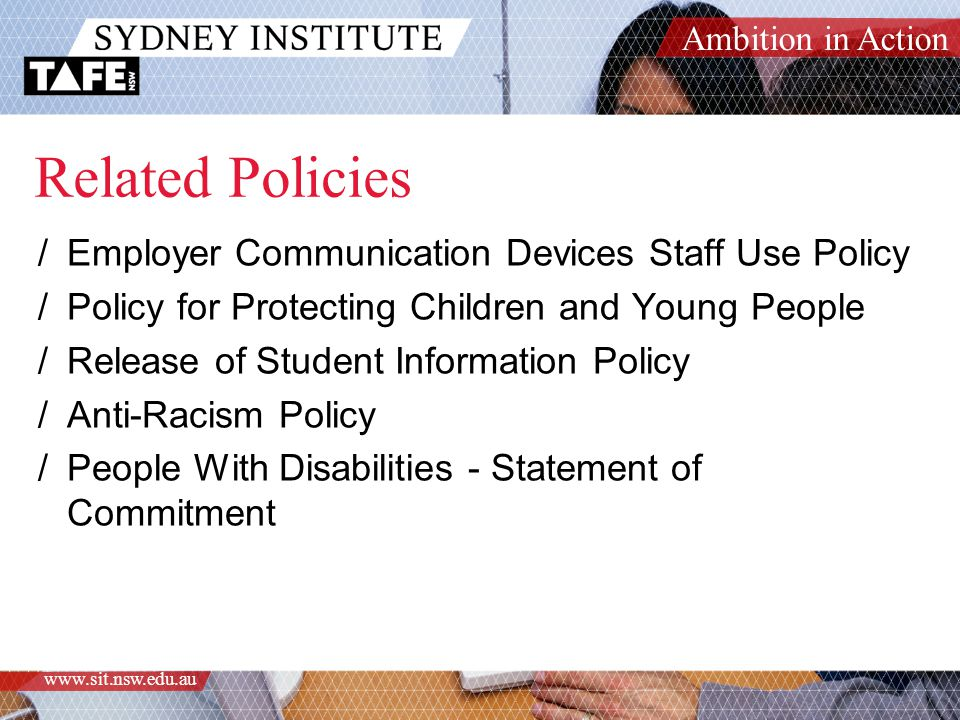 Ambition in Action www.sit.nsw.edu.au Related Policies /Employer Communication Devices Staff Use Policy /Policy for Protecting Children and Young People /Release of Student Information Policy /Anti-Racism Policy /People With Disabilities - Statement of Commitment