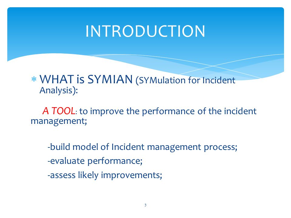 INTRODUCTION  WHAT is SYMIAN (SYMulation for Incident Analysis): A TOOL : to improve the performance of the incident management; -build model of Incident management process; -evaluate performance; -assess likely improvements; 3
