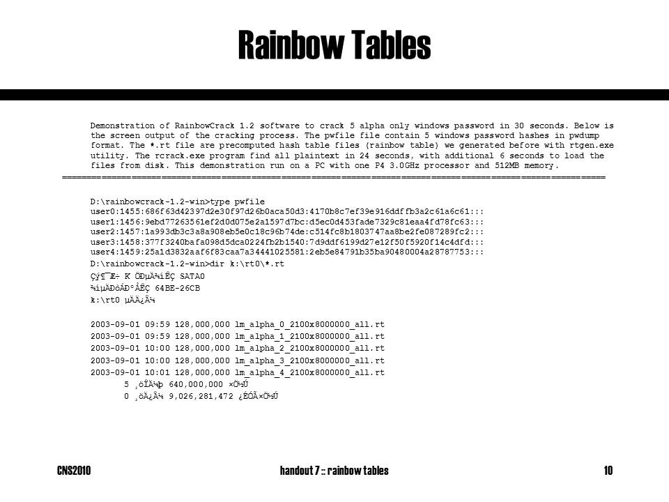 CNS2010handout 7 :: rainbow tables10 Rainbow Tables Demonstration of RainbowCrack 1.2 software to crack 5 alpha only windows password in 30 seconds. B