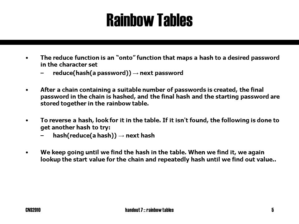"CNS2010handout 7 :: rainbow tables5 Rainbow Tables The reduce function is an ""onto"" function that maps a hash to a desired password in the character s"