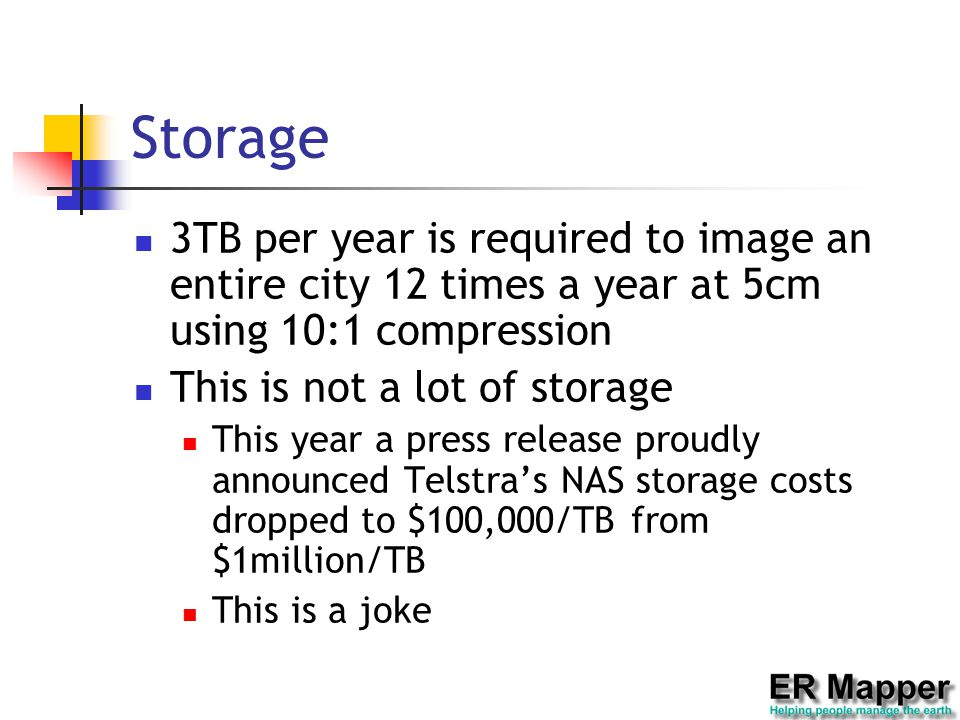 Storage 3TB per year is required to image an entire city 12 times a year at 5cm using 10:1 compression This is not a lot of storage This year a press release proudly announced Telstra's NAS storage costs dropped to $100,000/TB from $1million/TB This is a joke