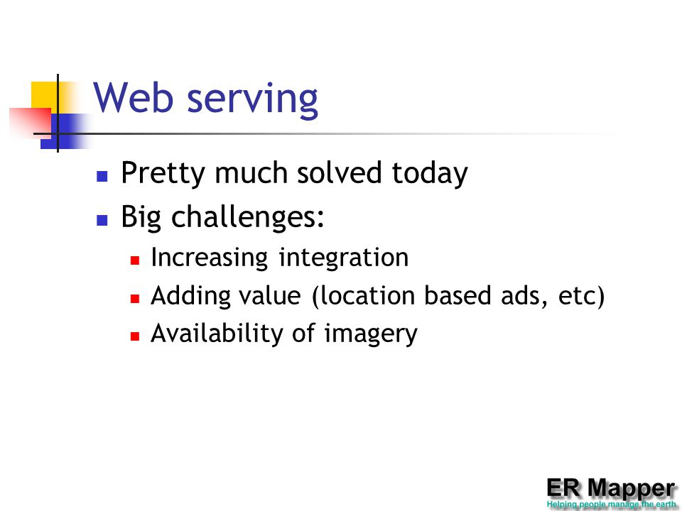 Web serving Pretty much solved today Big challenges: Increasing integration Adding value (location based ads, etc) Availability of imagery