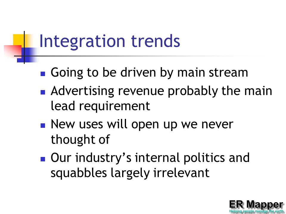 Integration trends Going to be driven by main stream Advertising revenue probably the main lead requirement New uses will open up we never thought of Our industry's internal politics and squabbles largely irrelevant