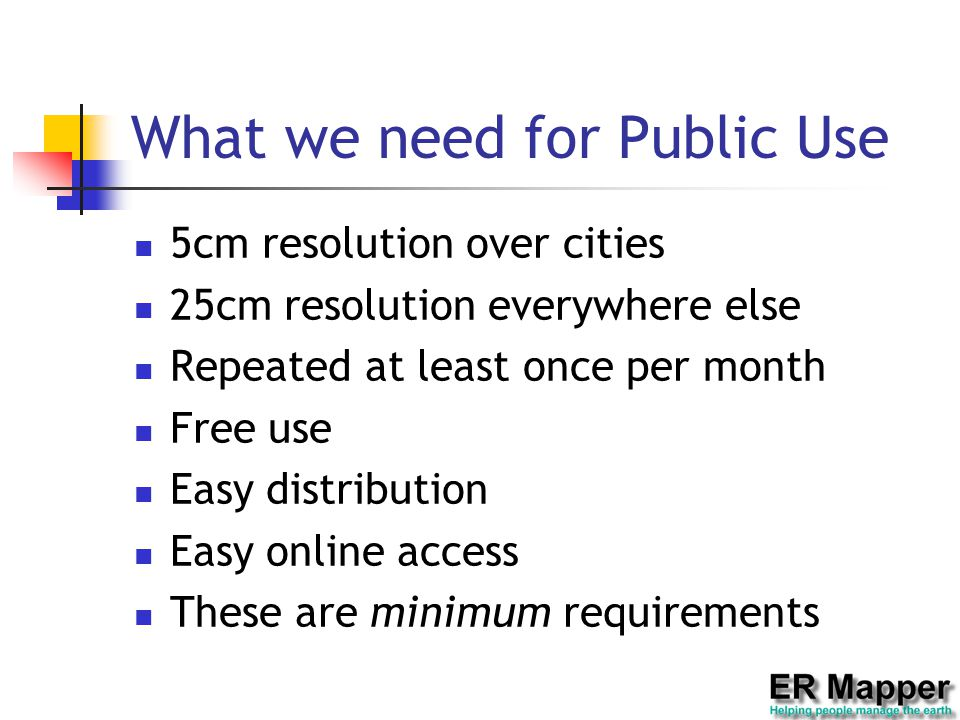 What we need for Public Use 5cm resolution over cities 25cm resolution everywhere else Repeated at least once per month Free use Easy distribution Easy online access These are minimum requirements