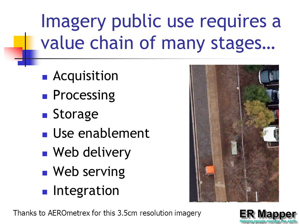 Imagery public use requires a value chain of many stages… Acquisition Processing Storage Use enablement Web delivery Web serving Integration Thanks to AEROmetrex for this 3.5cm resolution imagery