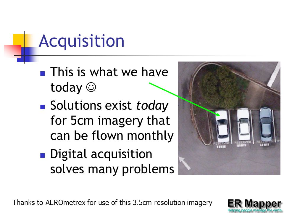 Acquisition This is what we have today Solutions exist today for 5cm imagery that can be flown monthly Digital acquisition solves many problems Thanks to AEROmetrex for use of this 3.5cm resolution imagery