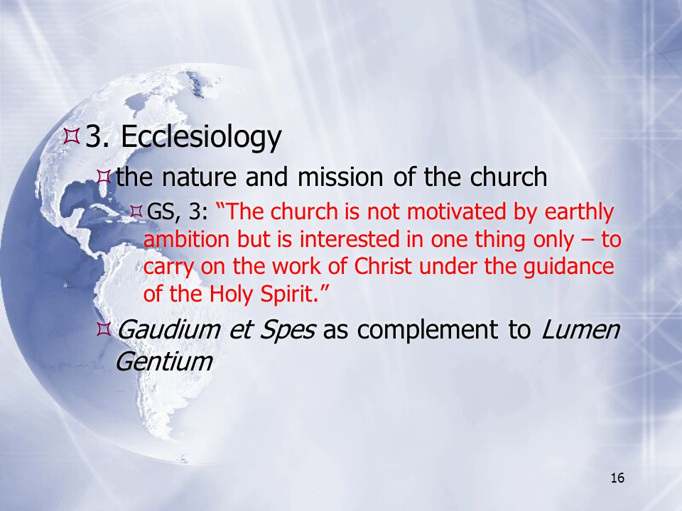 """ 3. Ecclesiology  the nature and mission of the church  GS, 3: """"The church is not motivated by earthly ambition but is interested in one thing only"""