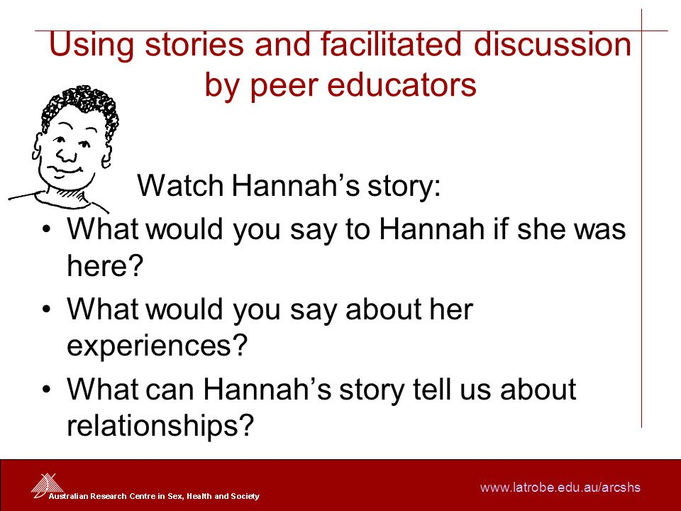 www.latrobe.edu.au/arcshs Using stories and facilitated discussion by peer educators W Watch Hannah's story: What would you say to Hannah if she was here.