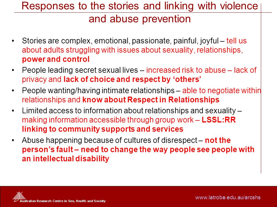 www.latrobe.edu.au/arcshs Responses to the stories and linking with violence and abuse prevention Stories are complex, emotional, passionate, painful, joyful – tell us about adults struggling with issues about sexuality, relationships, power and control People leading secret sexual lives – increased risk to abuse – lack of privacy and lack of choice and respect by 'others' People wanting/having intimate relationships – able to negotiate within relationships and know about Respect in Relationships Limited access to information about relationships and sexuality – making information accessible through group work – LSSL:RR linking to community supports and services Abuse happening because of cultures of disrespect – not the person's fault – need to change the way people see people with an intellectual disability