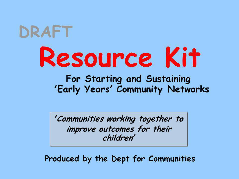 DRAFT Resource Kit For Starting and Sustaining 'Early Years' Community Networks 'Communities working together to improve outcomes for their children' Produced by the Dept for Communities
