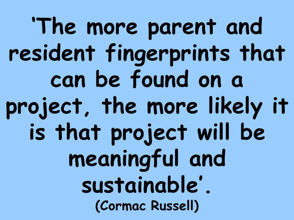 'The more parent and resident fingerprints that can be found on a project, the more likely it is that project will be meaningful and sustainable'.