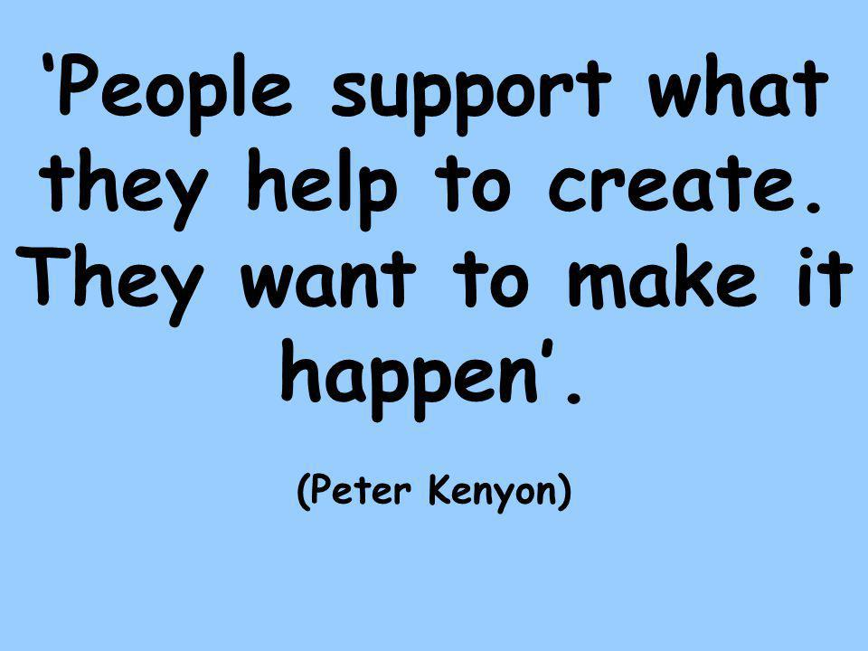 'People support what they help to create. They want to make it happen'. (Peter Kenyon)