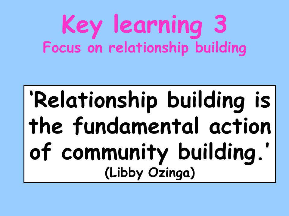 'Relationship building is the fundamental action of community building.' (Libby Ozinga) Key learning 3 Focus on relationship building