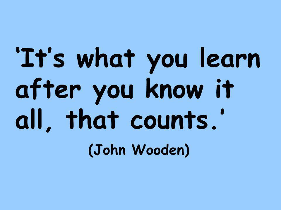 'It's what you learn after you know it all, that counts.' (John Wooden)