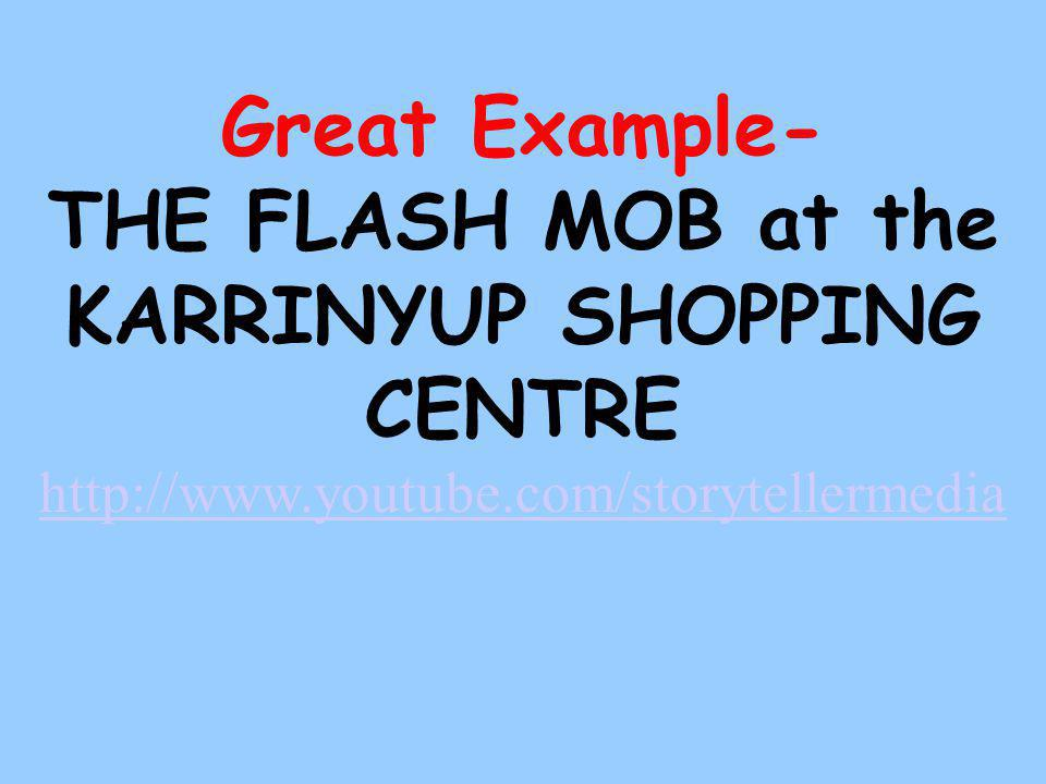 Great Example- THE FLASH MOB at the KARRINYUP SHOPPING CENTRE http://www.youtube.com/storytellermedia