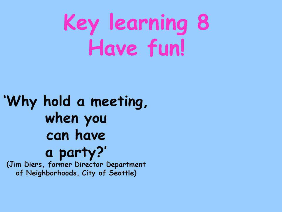 'Why hold a meeting, when you can have a party ' (Jim Diers, former Director Department of Neighborhoods, City of Seattle) Key learning 8 Have fun!