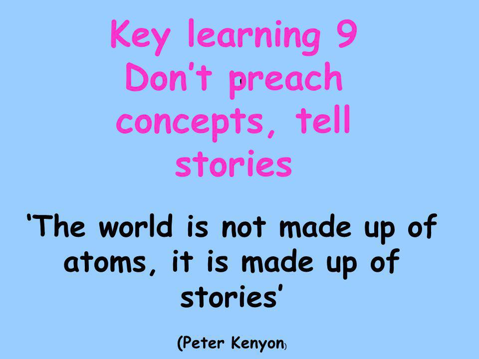 ' Key learning 9 Don't preach concepts, tell stories 'The world is not made up of atoms, it is made up of stories' (Peter Kenyon )