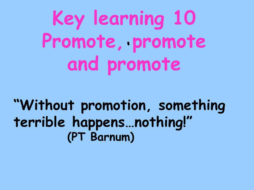 ' Key learning 10 Promote, promote and promote Without promotion, something terrible happens…nothing! (PT Barnum)